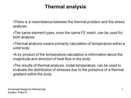 Thermal analysis There is a resemblance between the thermal problem and the stress analysis. The same element types, even the same FE mesh, can be used.