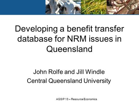 AGSIP 13 – Resource Economics John Rolfe and Jill Windle Central Queensland University Developing a benefit transfer database for NRM issues in Queensland.
