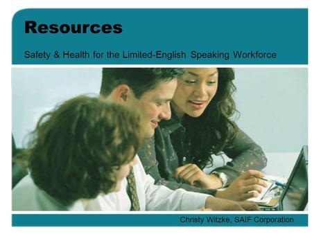 Resources Safety & Health for the Limited-English Speaking Workforce Christy Witzke, SAIF Corporation.