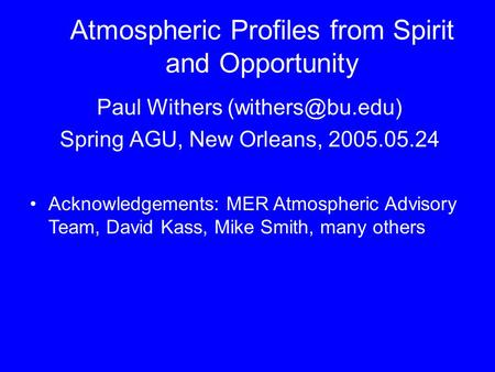 Atmospheric Profiles from Spirit and Opportunity Paul Withers Spring AGU, New Orleans, 2005.05.24 Acknowledgements: MER Atmospheric Advisory.