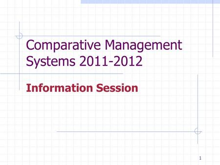1 Comparative Management Systems 2011-2012 Information Session.