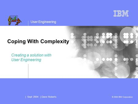 User Engineering | Sept 2004 | Dave Roberts © 2004 IBM Corporation Coping With Complexity Creating a solution with User Engineering.