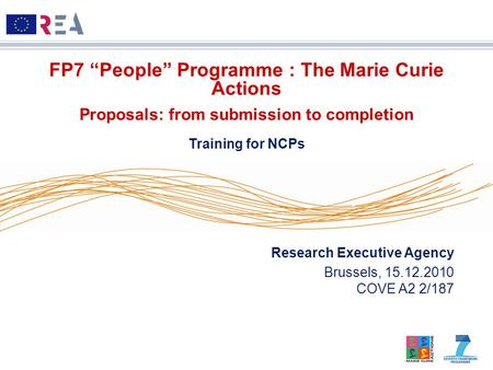 "Research Executive Agency Brussels, 15.12.2010 COVE A2 2/187 FP7 ""People"" Programme : The Marie Curie Actions Proposals: from submission to completion."
