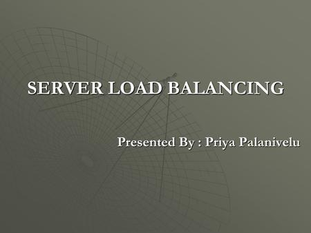 SERVER LOAD BALANCING Presented By : Priya Palanivelu.