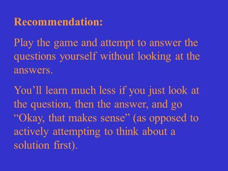 Recommendation: Play the game and attempt to answer the questions yourself without looking at the answers. You'll learn much less if you just look at the.