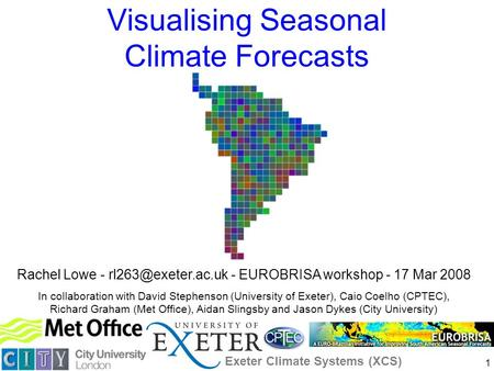 1 Visualising Seasonal Climate Forecasts Rachel Lowe - - EUROBRISA workshop - 17 Mar 2008 In collaboration with David Stephenson (University.
