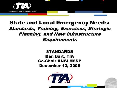 State and Local Emergency Needs: Standards, Training, Exercises, Strategic Planning, and New Infrastructure Requirements STANDARDS Dan Bart, TIA Co-Chair.
