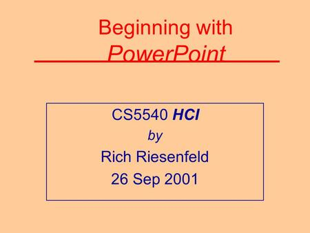 Beginning with PowerPoint CS5540 HCI by Rich Riesenfeld 26 Sep 2001.
