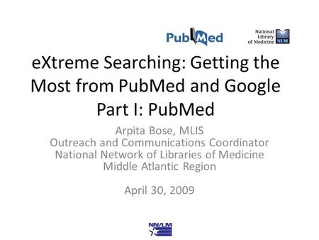 EXtreme Searching: Getting the Most from PubMed and Google Part I: PubMed Arpita Bose, MLIS Outreach and Communications Coordinator National Network of.