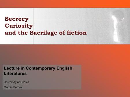 Secrecy Curiosity and the Sacrilage of fiction Lecture in Contemporary English Literatures University of Silesia Marcin Sarnek.