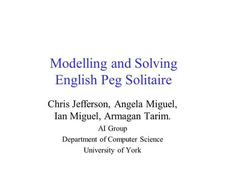 Modelling and Solving English Peg Solitaire Chris Jefferson, Angela Miguel, Ian Miguel, Armagan Tarim. AI Group Department of Computer Science University.