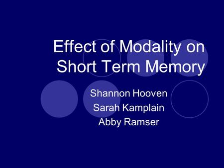 Effect of Modality on Short Term Memory Shannon Hooven Sarah Kamplain Abby Ramser.