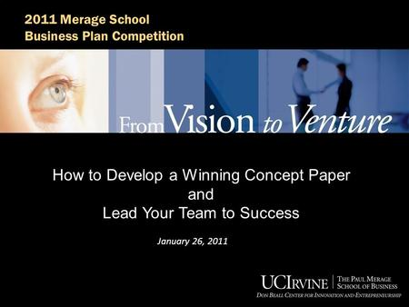 2011 Merage School Business Plan Competition How to Develop a Winning Concept Paper and Lead Your Team to Success January 26, 2011.