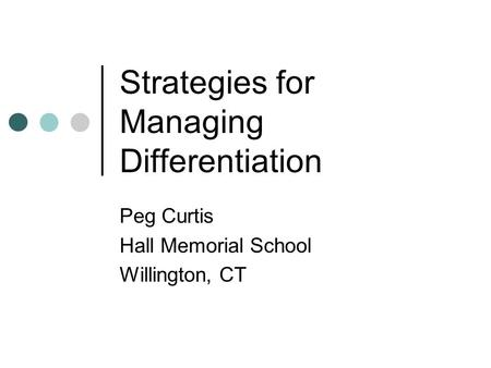 Strategies for Managing Differentiation Peg Curtis Hall Memorial School Willington, CT.