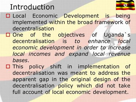Introduction  Local Economic Development is being implemented within the broad framework of decentralisation  One of the objectives of Uganda`s decentralisation.