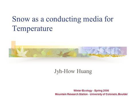 Snow as a conducting media for Temperature Jyh-How Huang Winter Ecology – Spring 2006 Mountain Research Station – University of Colorado, Boulder.