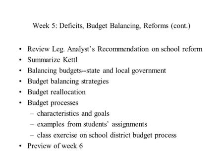 Week 5: Deficits, Budget Balancing, Reforms (cont.) Review Leg. Analyst's Recommendation on school reform Summarize Kettl Balancing budgets--state and.