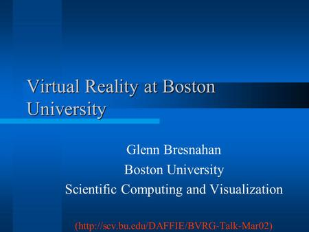 Virtual Reality at Boston University Glenn Bresnahan Boston University Scientific Computing and Visualization (http://scv.bu.edu/DAFFIE/BVRG-Talk-Mar02)