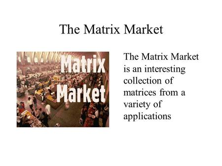 The Matrix Market The Matrix Market is an interesting collection of matrices from a variety of applications.