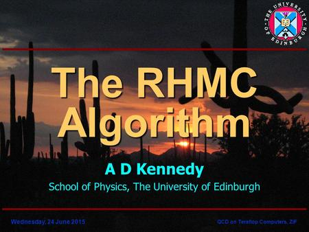 Wednesday, 24 June 2015 QCD on Teraflop Computers, ZiF The RHMC Algorithm A D Kennedy School of Physics, The University of Edinburgh.