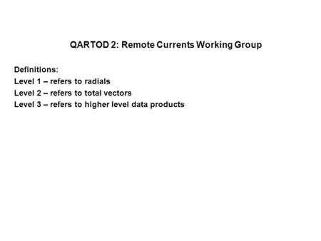 QARTOD 2: Remote Currents Working Group Definitions: Level 1 – refers to radials Level 2 – refers to total vectors Level 3 – refers to higher level data.