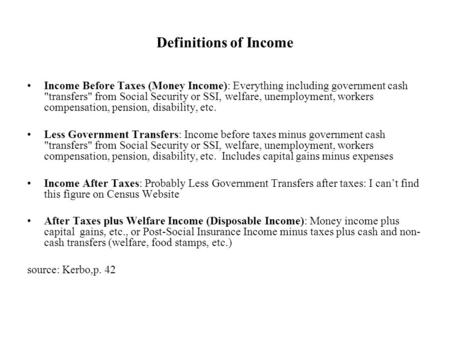 Definitions of Income Income Before Taxes (Money Income): Everything including government cash transfers from Social Security or SSI, welfare, unemployment,