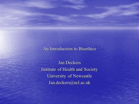 An Introduction to Bioethics Jan Deckers Institute of Health and Society University of Newcastle