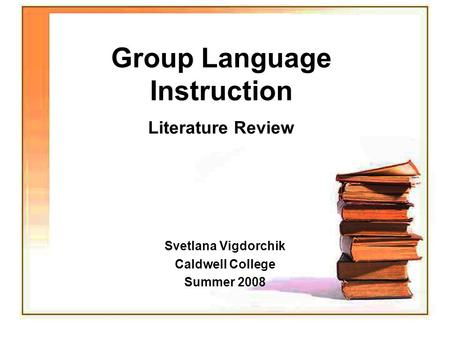 Group Language Instruction Literature Review Svetlana Vigdorchik Caldwell College Summer 2008.