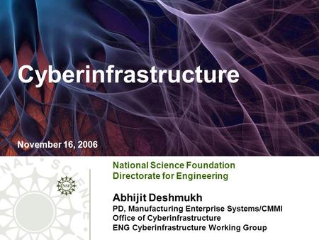 Cyberinfrastructure November 16, 2006 National Science Foundation Directorate for Engineering Abhijit Deshmukh PD, Manufacturing Enterprise Systems/CMMI.