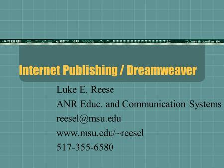 Internet Publishing / Dreamweaver Luke E. Reese ANR Educ. and Communication Systems  517-355-6580.