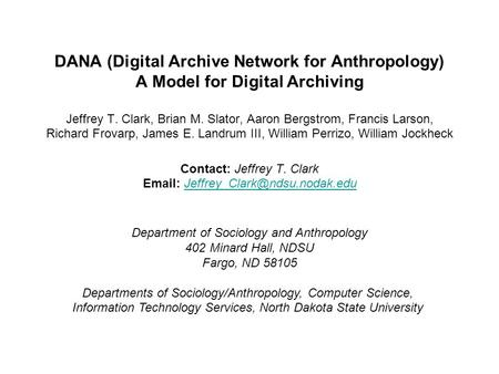 DANA (Digital Archive Network for Anthropology) A Model for Digital Archiving Jeffrey T. Clark, Brian M. Slator, Aaron Bergstrom, Francis Larson, Richard.