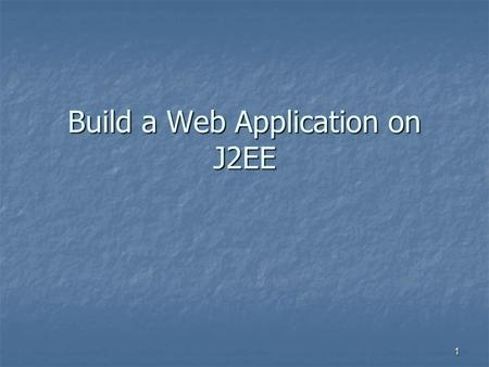 1 Build a Web Application on J2EE. 2 J2EE Scenario Client – Web Server – EIS Resources Client – Web Server – EIS Resources Client – Application Server.