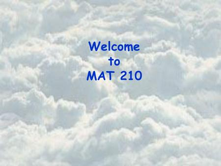Welcome to MAT 210. Basic Course Information Instructor Office Office Hours Beth Jones PSA 725 Tuesday and Thursday 12 noon - 1 pm Wednesday 8:30 am –