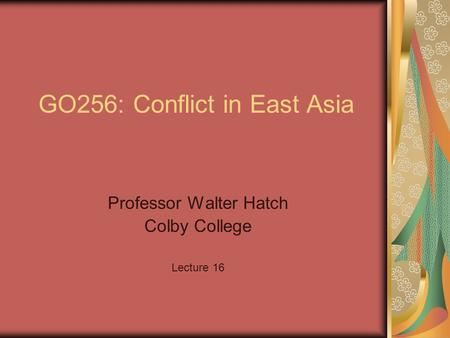 GO256: Conflict in East Asia Professor Walter Hatch Colby College Lecture 16.