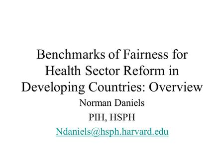 Benchmarks of Fairness for Health Sector Reform in Developing Countries: Overview Norman Daniels PIH, HSPH
