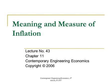 Contemporary Engineering Economics, 4 th edition, © 2007 Meaning and Measure of Inflation Lecture No. 43 Chapter 11 Contemporary Engineering Economics.