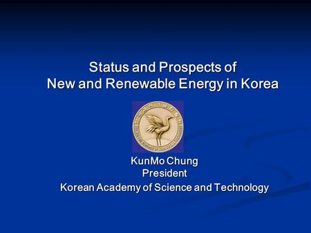 Status and Prospects of New and Renewable Energy in Korea KunMo Chung President Korean Academy of Science and Technology.