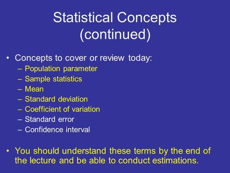 Statistical Concepts (continued) Concepts to cover or review today: –Population parameter –Sample statistics –Mean –Standard deviation –Coefficient of.