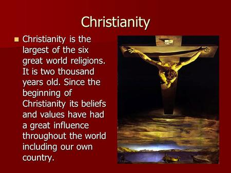 Christianity Christianity is the largest of the six great world religions. It is two thousand years old. Since the beginning of Christianity its beliefs.