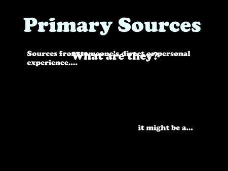 Sources from someone's direct or personal experience…. Primary Sources What are they? it might be a…