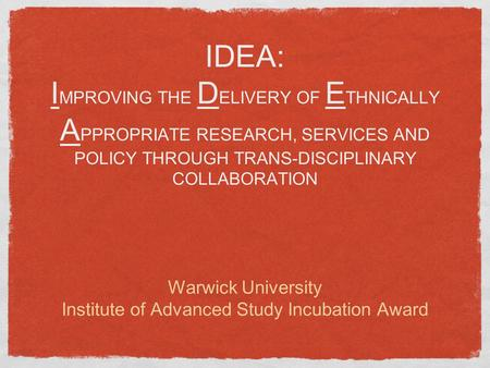 IDEA: I MPROVING THE D ELIVERY OF E THNICALLY A PPROPRIATE RESEARCH, SERVICES AND POLICY THROUGH TRANS-DISCIPLINARY COLLABORATION Warwick University Institute.