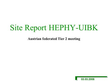 Site Report HEPHY-UIBK Austrian federated Tier 2 meeting 03.03.2008.