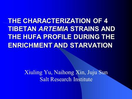 THE CHARACTERIZATION OF 4 TIBETAN ARTEMIA STRAINS AND THE HUFA PROFILE DURING THE ENRICHMENT AND STARVATION Xiuling Yu, Naihong Xin, Juju Sun Salt Research.
