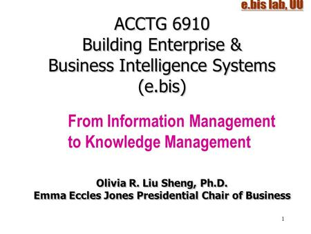 1 ACCTG 6910 Building Enterprise & Business Intelligence Systems (e.bis) From Information Management to Knowledge Management Olivia R. Liu Sheng, Ph.D.