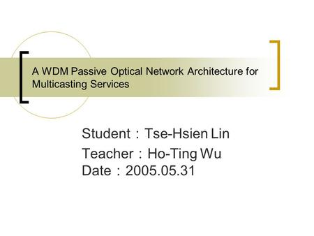 A WDM Passive Optical Network Architecture for Multicasting Services Student : Tse-Hsien Lin Teacher : Ho-Ting Wu Date : 2005.05.31.