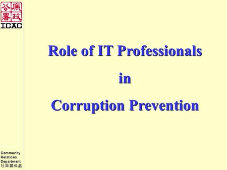 Community Relations Department 社區關係處 Role of IT Professionals in Corruption Prevention.