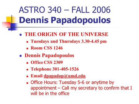 ASTRO 340 – FALL 2006 Dennis Papadopoulos THE ORIGIN OF THE UNIVERSE Tuesdays and Thursdays 3.30-4.45 pm Room CSS 1246 Dennis Papadopoulos Office CSS 2309.
