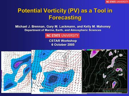 Potential Vorticity (PV) as a Tool in Forecasting Michael J. Brennan, Gary M. Lackmann, and Kelly M. Mahoney Department of Marine, Earth, and Atmospheric.