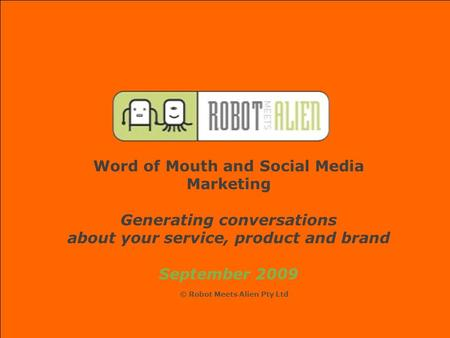 Word of Mouth and Social Media Marketing Generating conversations about your service, product and brand September 2009 © Robot Meets Alien Pty Ltd.
