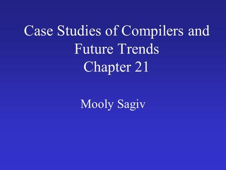 Case Studies of Compilers and Future Trends Chapter 21 Mooly Sagiv.